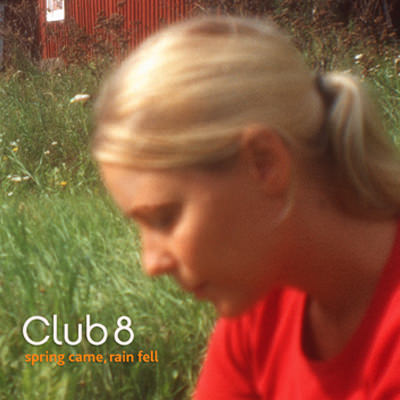 Club 8 – Spring Came, Rain Fell